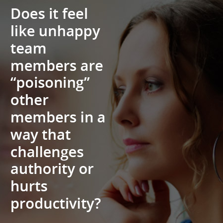 "Does it feel like unhappy team members are ""poisoning"" other members in a way that challenges authority or hurts productivity?"