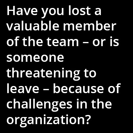 Have you lost a valuable member of the team – or is someone threatening to leave – because of challenges in the organization?